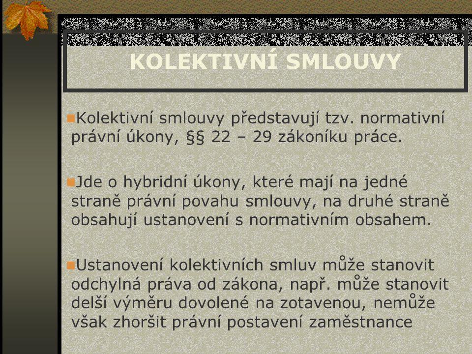 KOLEKTIVNÍ SMLOUVY Kolektivní smlouvy představují tzv. normativní právní úkony, §§ 22 – 29 zákoníku práce. Jde o hybridní úkony, které mají na jedné s