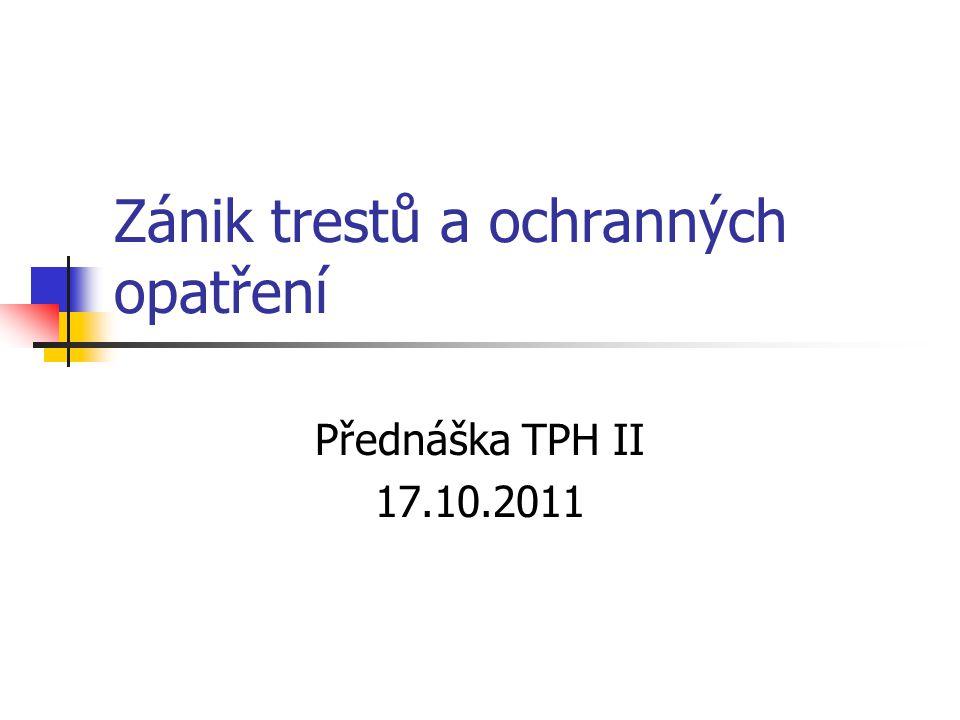 Zánik trestů a ochranných opatření Přednáška TPH II 17.10.2011