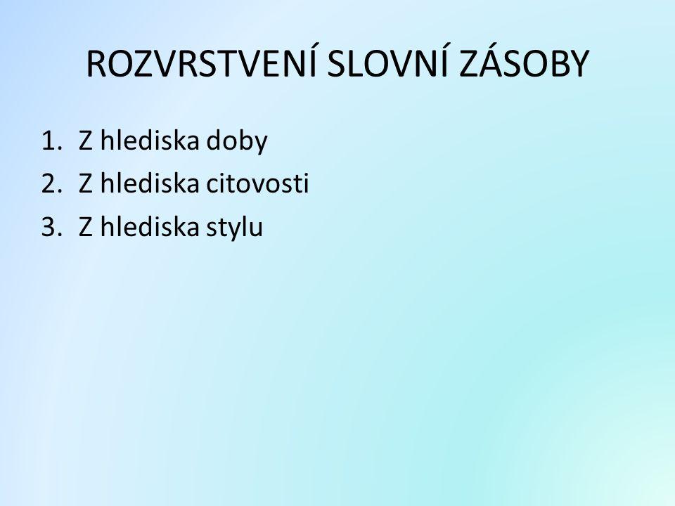 ROZVRSTVENÍ ČESKÉ SLOVNÍ ZÁSOBY Z HLEDISKA DOBOVÉHO Jádro slovní zásoby - základní, užívaná slova, pro komunikaci nepostradatelná.