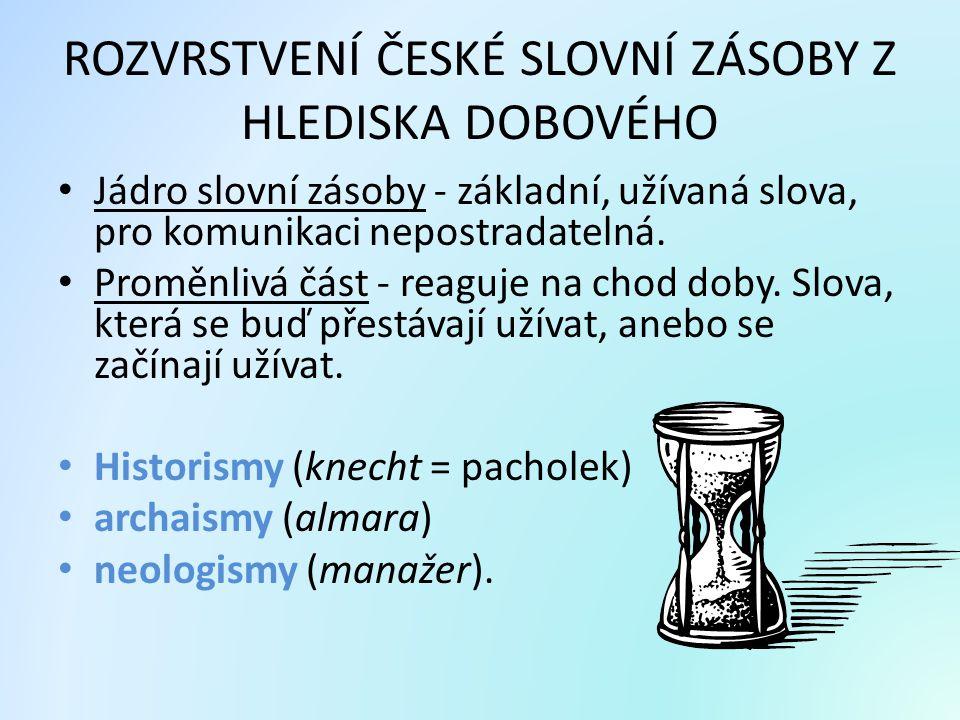 ROZVRSTVENÍ ČESKÉ SLOVNÍ ZÁSOBY Z HLEDISKA DOBOVÉHO Jádro slovní zásoby - základní, užívaná slova, pro komunikaci nepostradatelná. Proměnlivá část - r