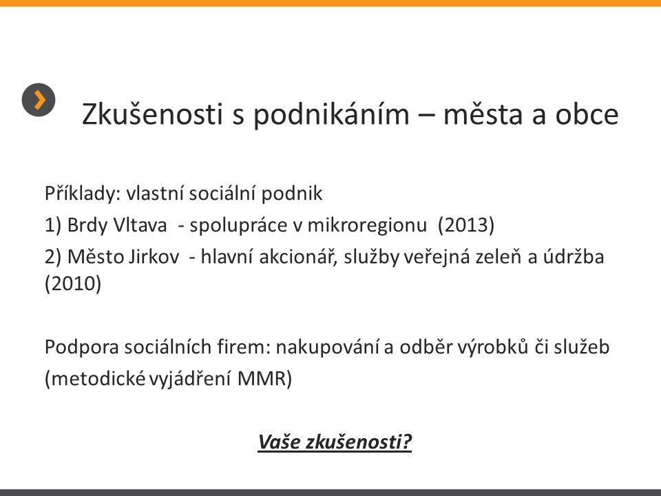 Zkušenosti s podnikáním – města a obce Příklady: vlastní sociální podnik 1) Brdy Vltava - spolupráce v mikroregionu (2013) 2) Město Jirkov - hlavní ak