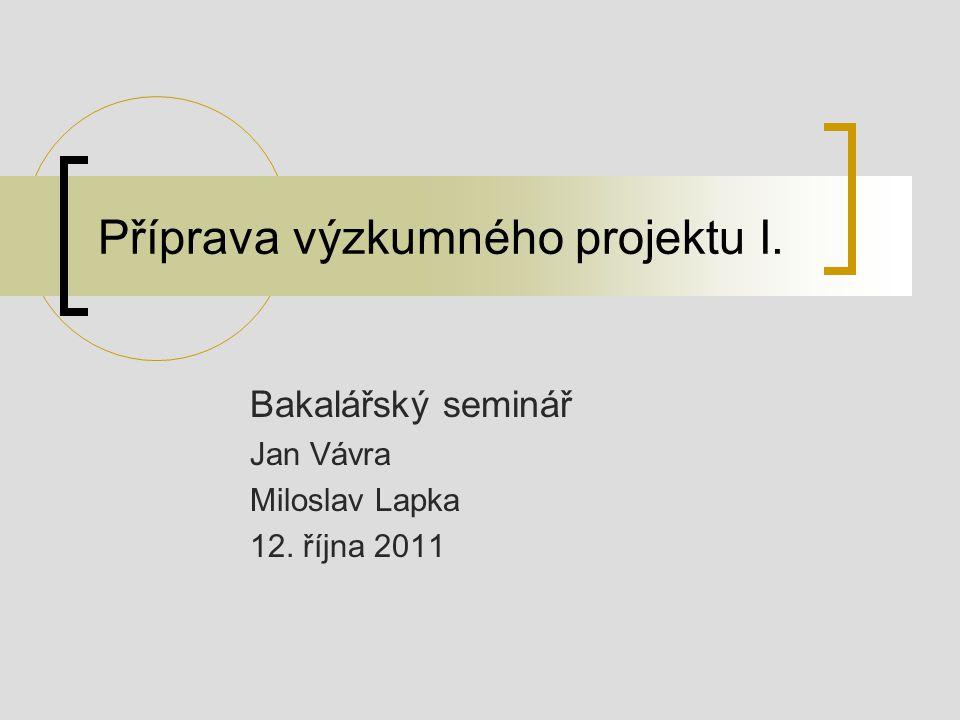 Příprava výzkumného projektu I. Bakalářský seminář Jan Vávra Miloslav Lapka 12. října 2011