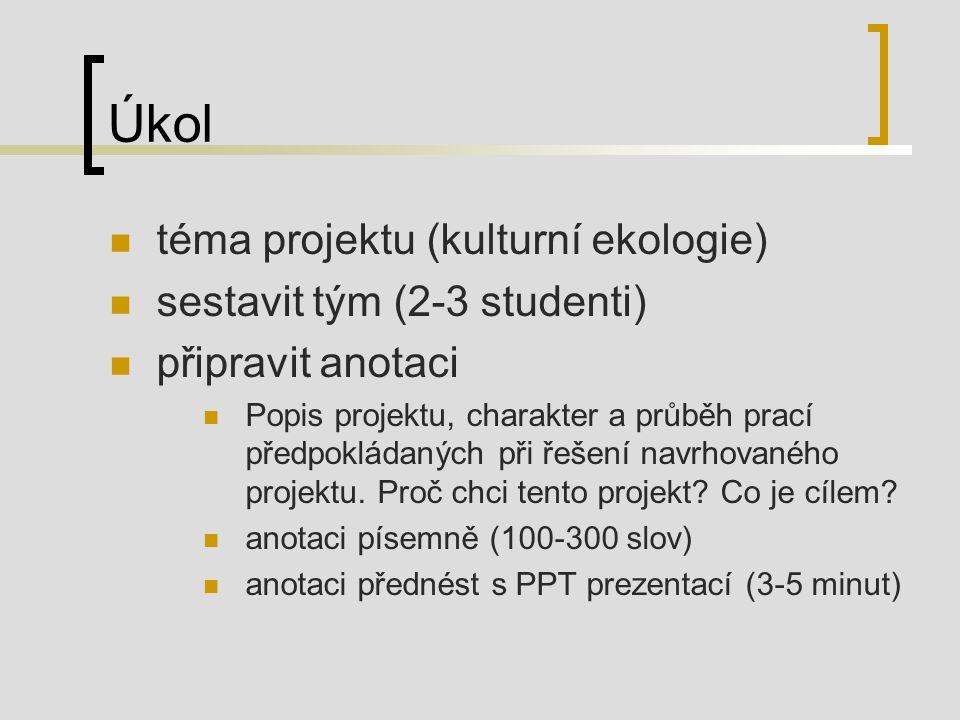Úkol téma projektu (kulturní ekologie) sestavit tým (2-3 studenti) připravit anotaci Popis projektu, charakter a průběh prací předpokládaných při řešení navrhovaného projektu.