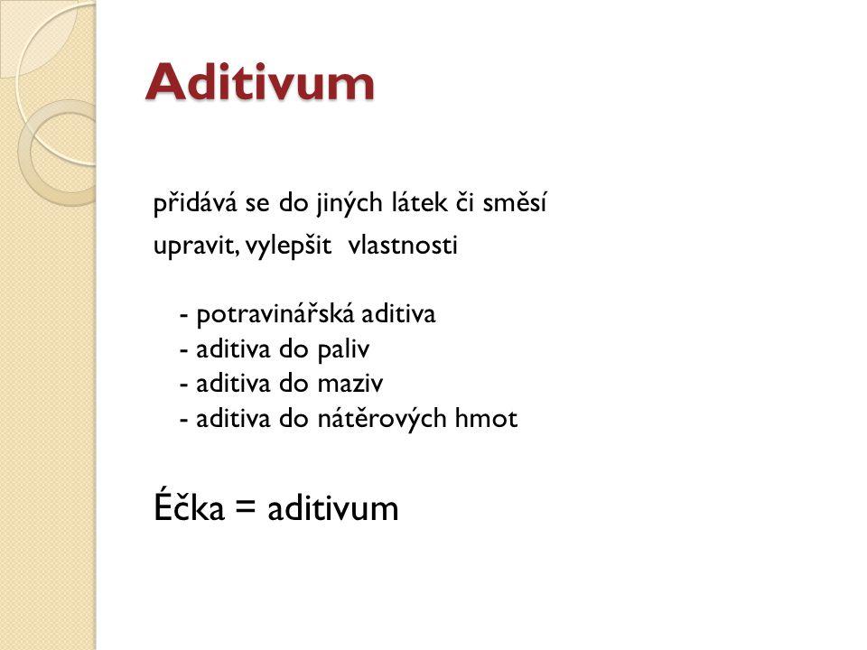 Aditivum přidává se do jiných látek či směsí upravit, vylepšit vlastnosti - potravinářská aditiva - aditiva do paliv - aditiva do maziv - aditiva do nátěrových hmot Éčka = aditivum