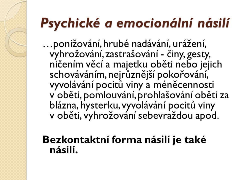 Psychické a emocionální násilí …ponižování, hrubé nadávání, urážení, vyhrožování, zastrašování - činy, gesty, ničením věcí a majetku oběti nebo jejich schováváním, nejrůznější pokořování, vyvolávání pocitů viny a méněcennosti v oběti, pomlouvání, prohlašování oběti za blázna, hysterku, vyvolávání pocitů viny v oběti, vyhrožování sebevraždou apod.