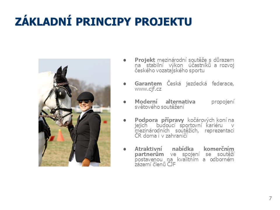 ZÁKLADNÍ PRINCIPY PROJEKTU Projekt mezinárodní soutěže s důrazem na stabilní výkon účastníků a rozvoj českého vozatajského sportu Garantem Česká jezde