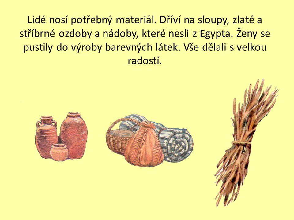 Lidé nosí potřebný materiál. Dříví na sloupy, zlaté a stříbrné ozdoby a nádoby, které nesli z Egypta. Ženy se pustily do výroby barevných látek. Vše d