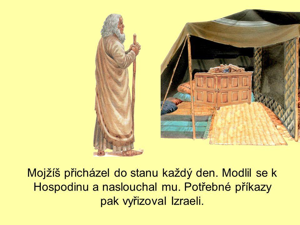 Mojžíš přicházel do stanu každý den. Modlil se k Hospodinu a naslouchal mu. Potřebné příkazy pak vyřizoval Izraeli.