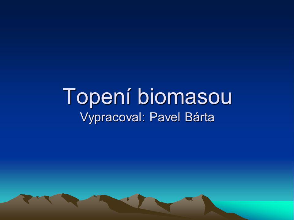 Topení biomasou Vypracoval: Pavel Bárta