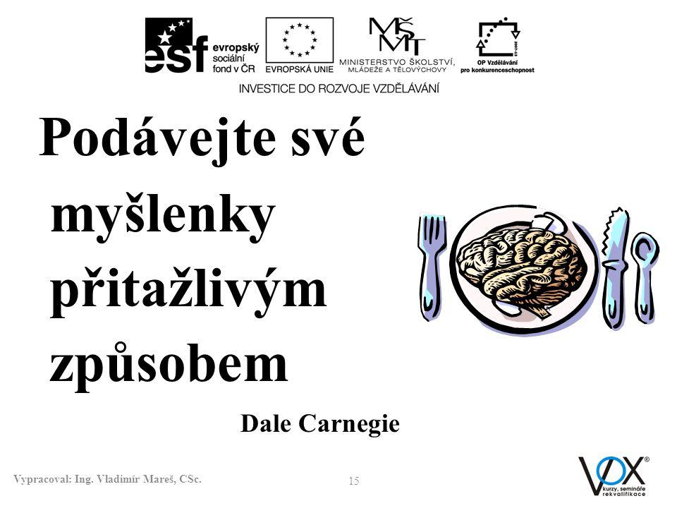 15 Vypracoval: Ing. Vladimír Mareš, CSc. Podávejte své myšlenky přitažlivým způsobem Dale Carnegie