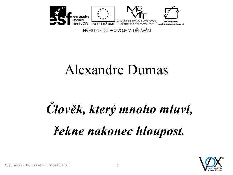 Alexandre Dumas 5 Vypracoval: Ing. Vladimír Mareš, CSc. Člověk, který mnoho mluví, řekne nakonec hloupost.