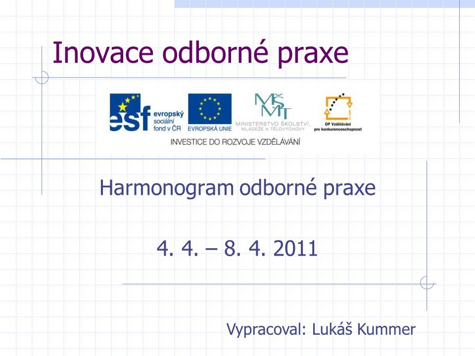 Inovace odborné praxe Harmonogram odborné praxe 4. 4. – 8. 4. 2011 Vypracoval: Lukáš Kummer