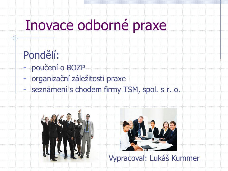 Pondělí: - poučení o BOZP - organizační záležitosti praxe - seznámení s chodem firmy TSM, spol. s r. o. Inovace odborné praxe Vypracoval: Lukáš Kummer