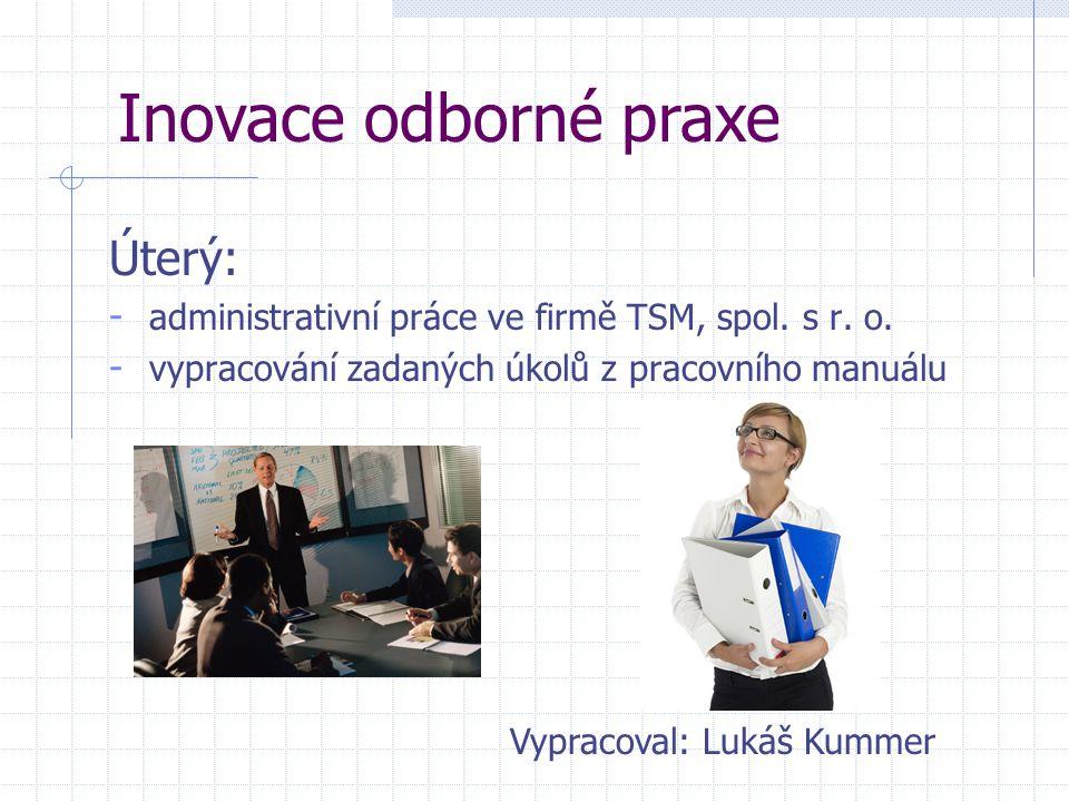 Úterý: - administrativní práce ve firmě TSM, spol. s r. o. - vypracování zadaných úkolů z pracovního manuálu Inovace odborné praxe Vypracoval: Lukáš K