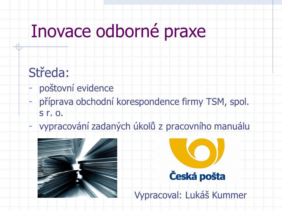 Středa: - poštovní evidence - příprava obchodní korespondence firmy TSM, spol. s r. o. - vypracování zadaných úkolů z pracovního manuálu Inovace odbor
