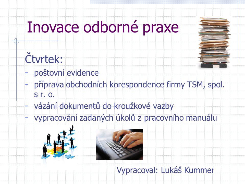 Čtvrtek: - poštovní evidence - příprava obchodních korespondence firmy TSM, spol. s r. o. - vázání dokumentů do kroužkové vazby - vypracování zadaných