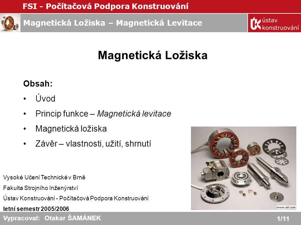 Magnetická Ložiska – Magnetická Levitace FSI - Počítačová Podpora Konstruování 1/11 Vypracoval: Otakar ŠAMÁNEK Magnetická Ložiska Obsah: Úvod Princip