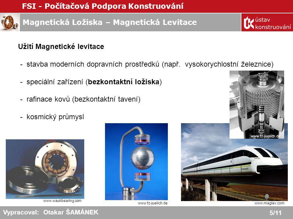 Magnetická Ložiska – Magnetická Levitace FSI - Počítačová Podpora Konstruování 6/11 Vypracoval: Otakar ŠAMÁNEK MAGNETICKÁ LOŽISKA = mechanická ložiska využívající principy magnetické levitace - bez kontaktu mezi pevnou a rotující částí - řízení vzduchové mezery - aktivní, pasivní Systém Magnetických ložisek: - ovládací (řídící) jednotka ložiska - snímače - řídící (kontrolní) algoritmus - zpětnovazební kontrola proudu = redukce (hřídel nad středovou pozicí), zvýšení (pod) www.synchrony.com www.mecos.ch