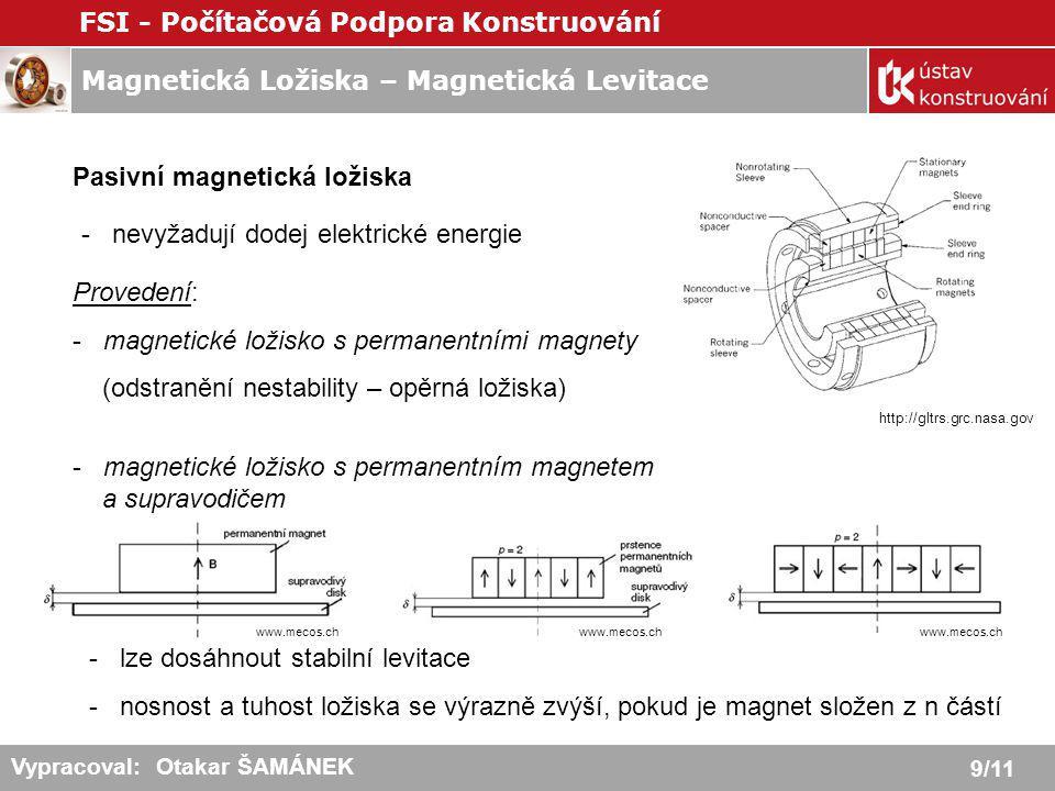 Magnetická Ložiska – Magnetická Levitace FSI - Počítačová Podpora Konstruování 10/11 Vypracoval: Otakar ŠAMÁNEK Vlastnosti a Užití Magnetických ložisek - pracují bez kontaktu - nemaže se - spolehlivost - schopnost činnosti ve vakuu - nízké vibrace (chvění) - kontrola a ovládání pozice hřídele - umožňuje měření síly - nízká spotřeba energie - vysoká obvodová rychlost - schopnost práce v agresivních prostředích www.elsevier.com