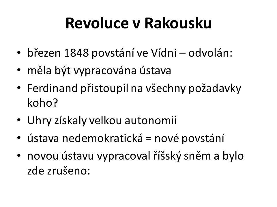Revoluce v Rakousku březen 1848 povstání ve Vídni – odvolán: měla být vypracována ústava Ferdinand přistoupil na všechny požadavky koho? Uhry získaly