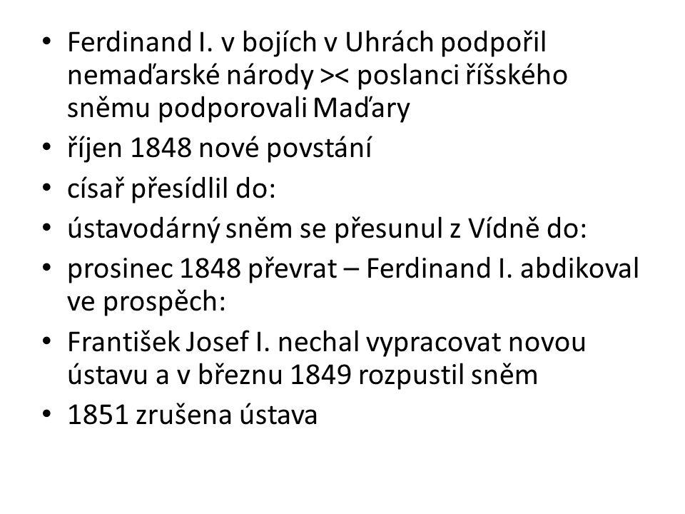 Ferdinand I. v bojích v Uhrách podpořil nemaďarské národy >< poslanci říšského sněmu podporovali Maďary říjen 1848 nové povstání císař přesídlil do: ú