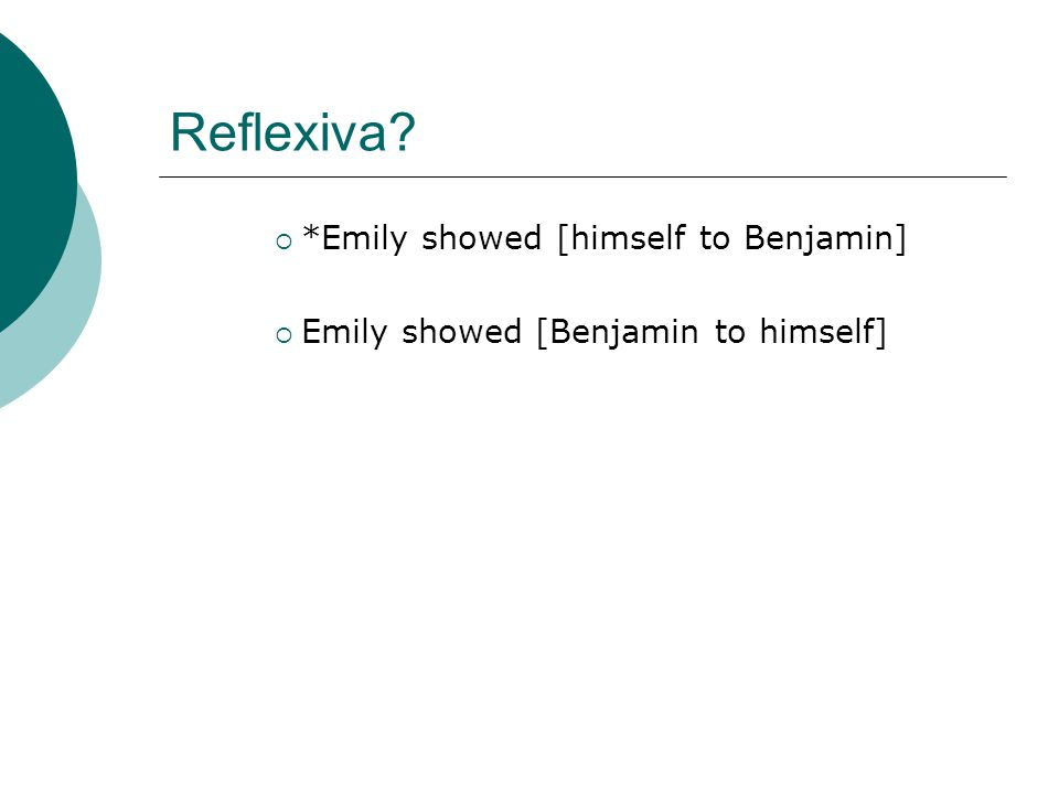 Reflexiva  *Emily showed [himself to Benjamin]  Emily showed [Benjamin to himself]