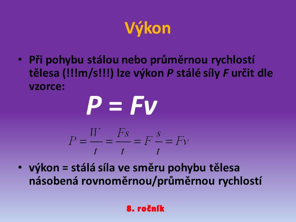Výkon Při pohybu stálou nebo průměrnou rychlostí tělesa (!!!m/s!!!) lze výkon P stálé síly F určit dle vzorce: výkon = stálá síla ve směru pohybu těle