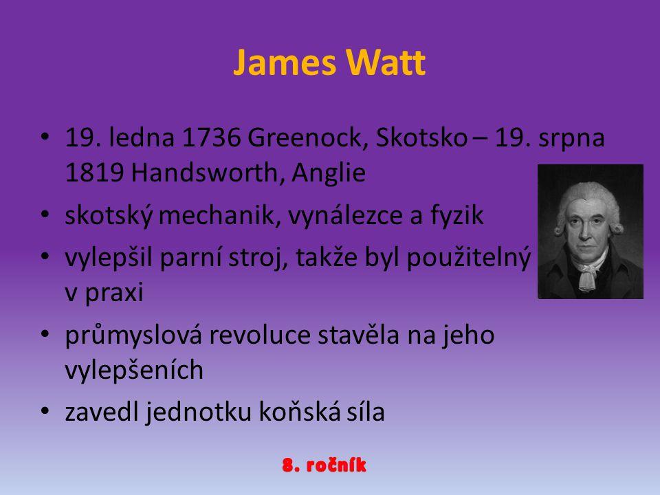 James Watt 19. ledna 1736 Greenock, Skotsko – 19. srpna 1819 Handsworth, Anglie skotský mechanik, vynálezce a fyzik vylepšil parní stroj, takže byl po