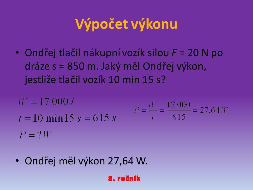 Výpočet výkonu Ondřej tlačil nákupní vozík silou F = 20 N po dráze s = 850 m. Jaký měl Ondřej výkon, jestliže tlačil vozík 10 min 15 s? Ondřej měl výk