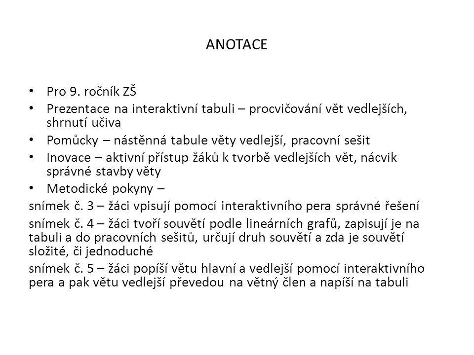 ANOTACE Pro 9. ročník ZŠ Prezentace na interaktivní tabuli – procvičování vět vedlejších, shrnutí učiva Pomůcky – nástěnná tabule věty vedlejší, praco