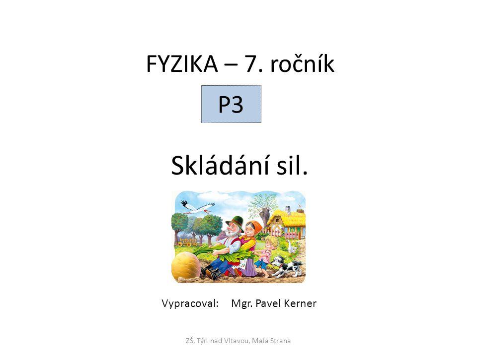 Skládání sil. ZŠ, Týn nad Vltavou, Malá Strana FYZIKA – 7. ročník P3 Vypracoval: Mgr. Pavel Kerner