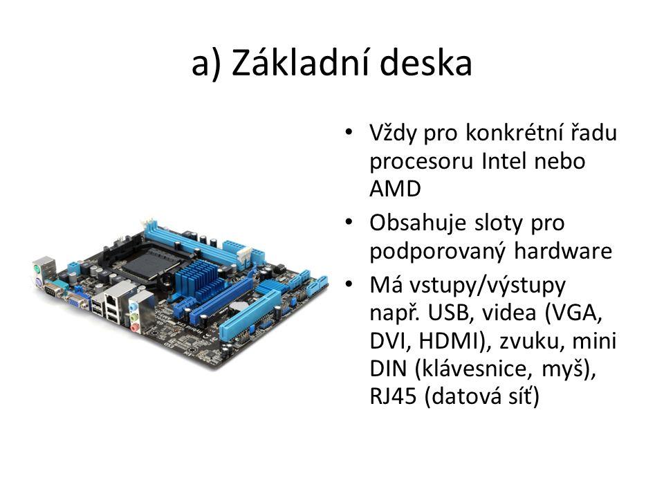 a) Základní deska Vždy pro konkrétní řadu procesoru Intel nebo AMD Obsahuje sloty pro podporovaný hardware Má vstupy/výstupy např.