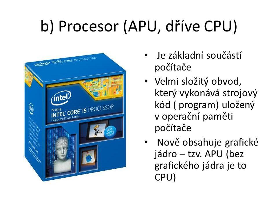 b) Procesor (APU, dříve CPU) Je základní součástí počítače Velmi složitý obvod, který vykonává strojový kód ( program) uložený v operační paměti počítače Nově obsahuje grafické jádro – tzv.