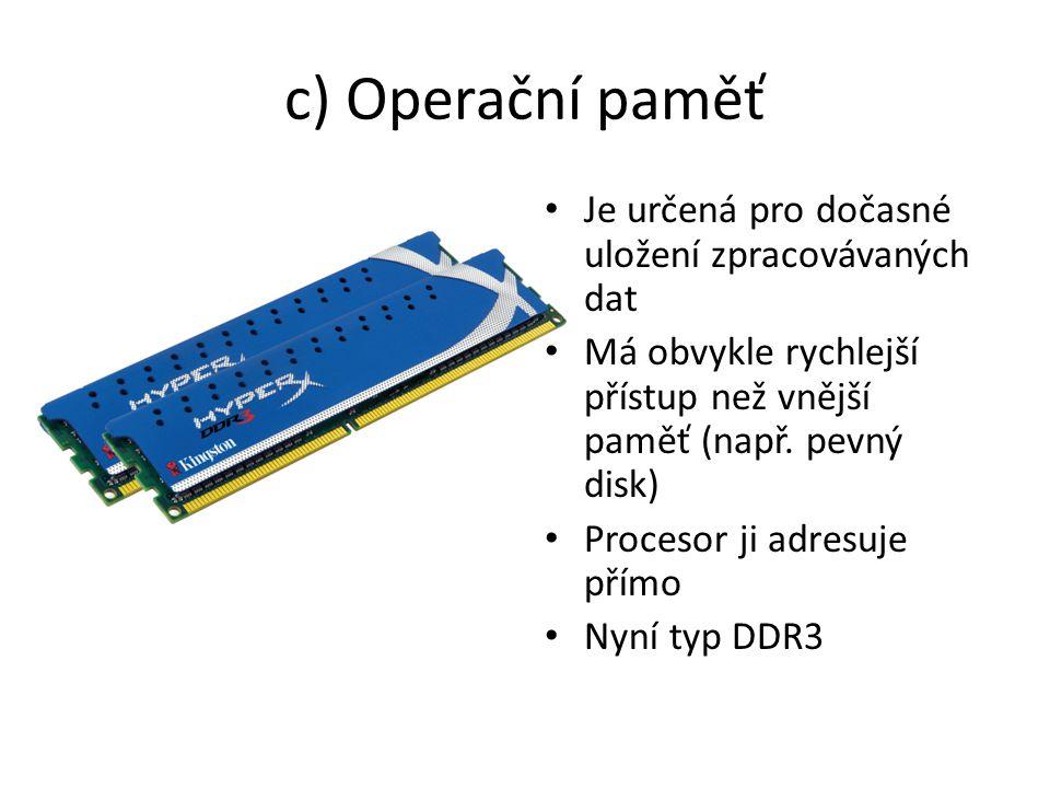 c) Operační paměť Je určená pro dočasné uložení zpracovávaných dat Má obvykle rychlejší přístup než vnější paměť (např.