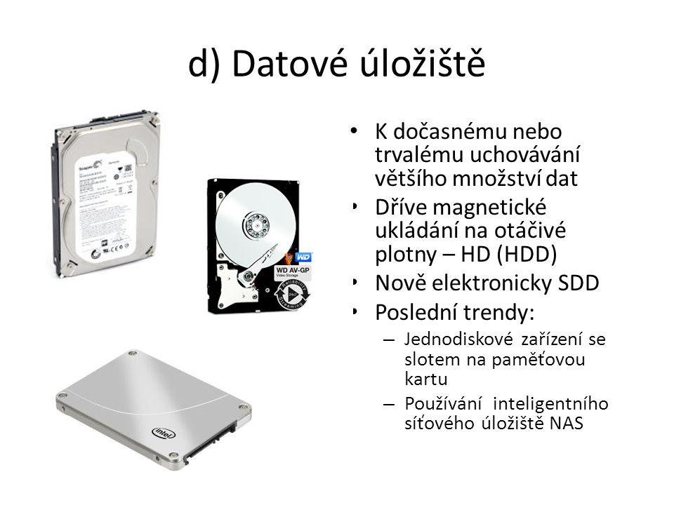d) Datové úložiště K dočasnému nebo trvalému uchovávání většího množství dat Dříve magnetické ukládání na otáčivé plotny – HD (HDD) Nově elektronicky SDD Poslední trendy: – Jednodiskové zařízení se slotem na paměťovou kartu – Používání inteligentního síťového úložiště NAS