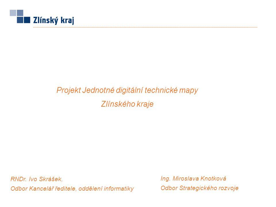 Projekt Jednotné digitální technické mapy Zlínského kraje RNDr. Ivo Skrášek, Odbor Kancelář ředitele, oddělení informatiky Ing. Miroslava Knotková Odb