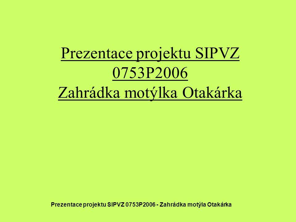 Prezentace projektu SIPVZ 0753P2006 Zahrádka motýlka Otakárka Prezentace projektu SIPVZ 0753P2006 - Zahrádka motýla Otakárka
