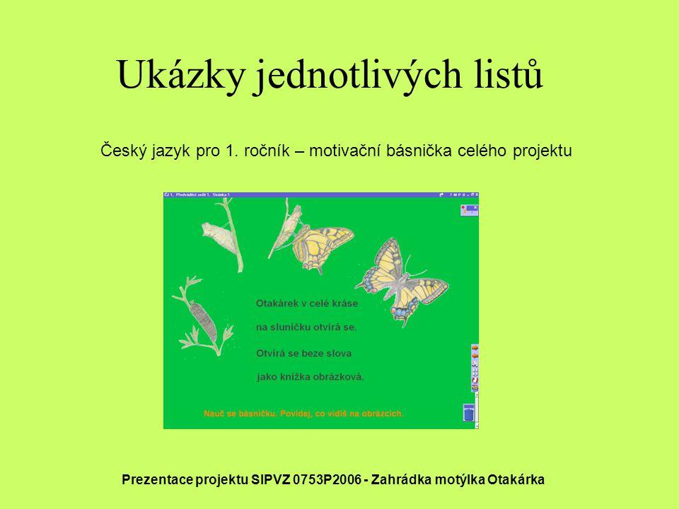 Ukázky jednotlivých listů Prezentace projektu SIPVZ 0753P2006 - Zahrádka motýlka Otakárka Český jazyk pro 1. ročník – motivační básnička celého projek