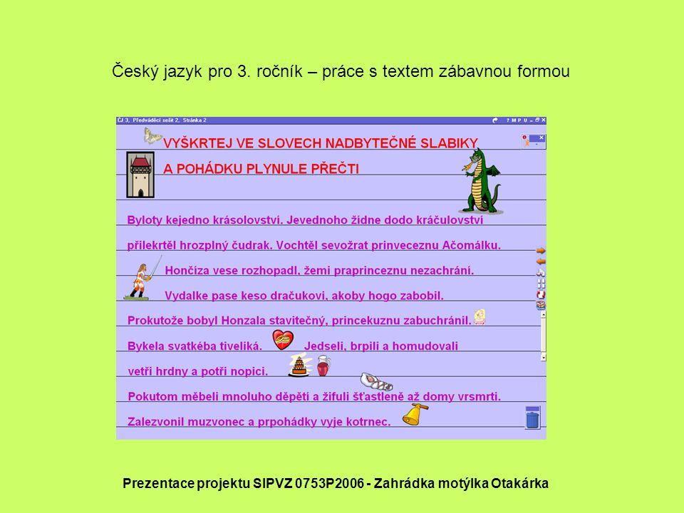 Prezentace projektu SIPVZ 0753P2006 - Zahrádka motýlka Otakárka Český jazyk pro 3. ročník – práce s textem zábavnou formou