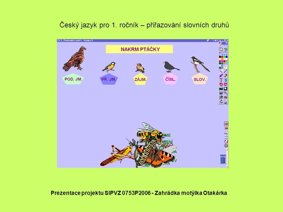 Český jazyk pro 1. ročník – přiřazování slovních druhů Prezentace projektu SIPVZ 0753P2006 - Zahrádka motýlka Otakárka