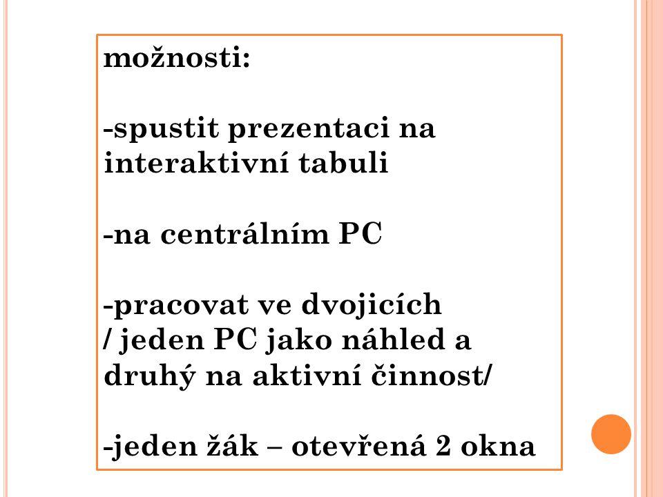 možnosti: -spustit prezentaci na interaktivní tabuli -na centrálním PC -pracovat ve dvojicích / jeden PC jako náhled a druhý na aktivní činnost/ -jeden žák – otevřená 2 okna