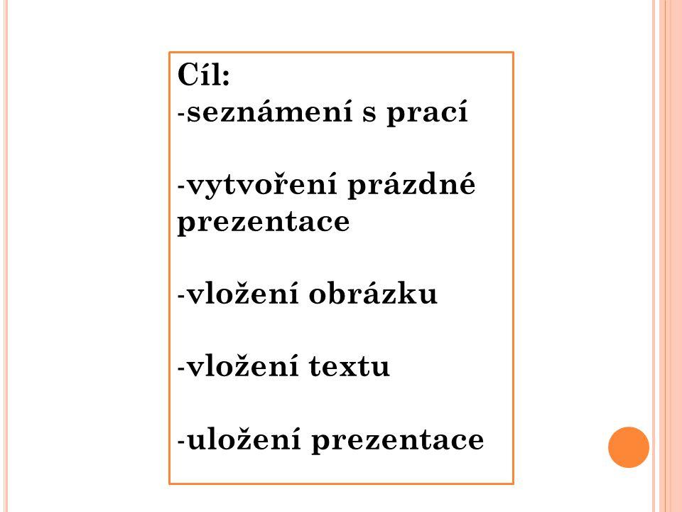 Cíl: - seznámení s prací - vytvoření prázdné prezentace - vložení obrázku - vložení textu - uložení prezentace