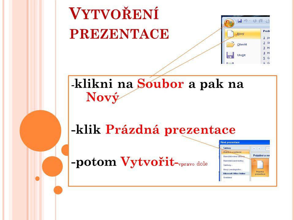 V YTVOŘENÍ PREZENTACE - klikni na Soubor a pak na Nový -klik Prázdná prezentace -potom Vytvořit - vprav o dole