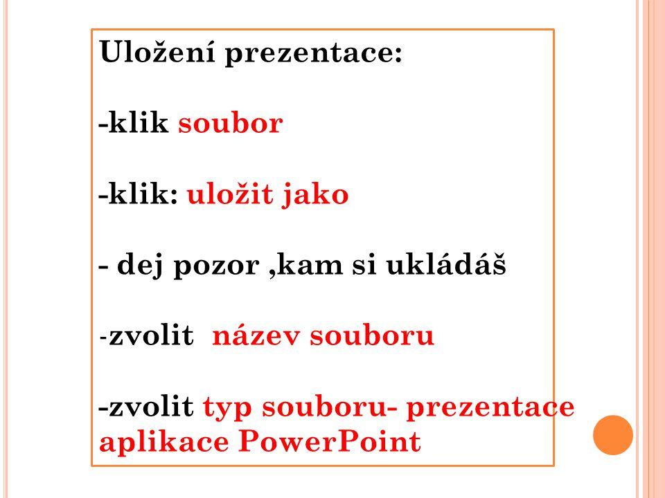 Uložení prezentace: -klik soubor -klik: uložit jako - dej pozor,kam si ukládáš - zvolit název souboru -zvolit typ souboru- prezentace aplikace PowerPoint