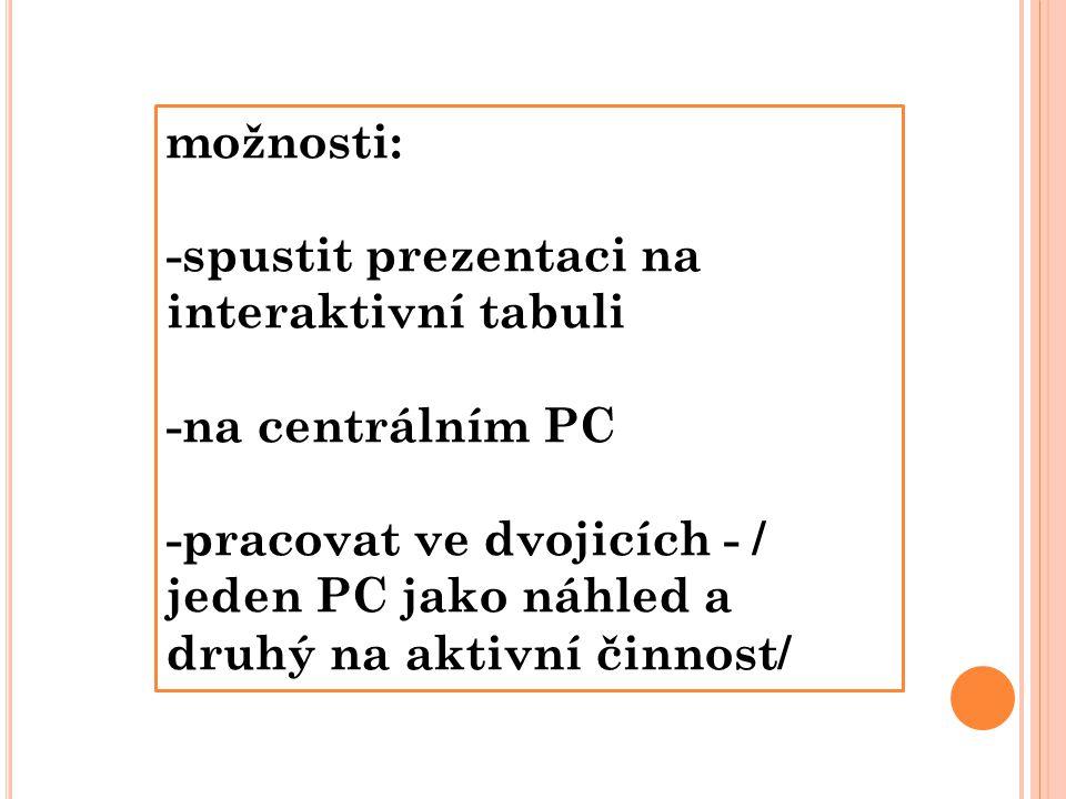 možnosti: -spustit prezentaci na interaktivní tabuli -na centrálním PC -pracovat ve dvojicích - / jeden PC jako náhled a druhý na aktivní činnost/