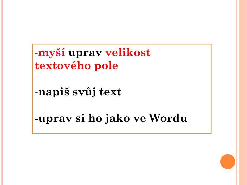 - myší uprav velikost textového pole - napiš svůj text -uprav si ho jako ve Wordu