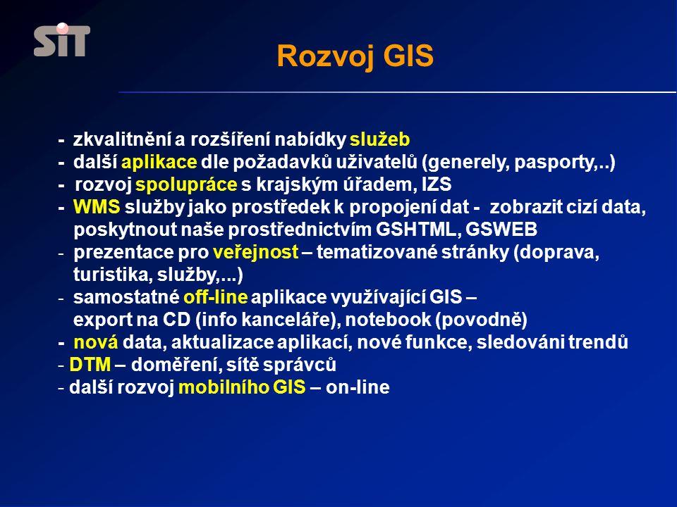 Rozvoj GIS - zkvalitnění a rozšíření nabídky služeb - další aplikace dle požadavků uživatelů (generely, pasporty,..) - rozvoj spolupráce s krajským úřadem, IZS - WMS služby jako prostředek k propojení dat - zobrazit cizí data, poskytnout naše prostřednictvím GSHTML, GSWEB - prezentace pro veřejnost – tematizované stránky (doprava, turistika, služby,...) - samostatné off-line aplikace využívající GIS – export na CD (info kanceláře), notebook (povodně) - nová data, aktualizace aplikací, nové funkce, sledováni trendů - DTM – doměření, sítě správců - další rozvoj mobilního GIS – on-line
