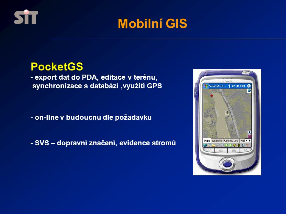 Mobilní GIS PocketGS - export dat do PDA, editace v terénu, synchronizace s databází,využití GPS - on-line v budoucnu dle požadavku - SVS – dopravní značení, evidence stromů