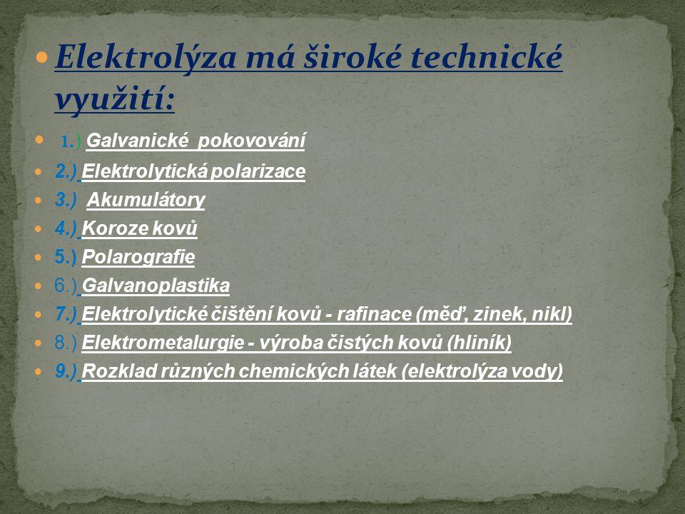 Elektrolýza má široké technické využití: 1. ) Galvanické pokovování 2.) Elektrolytická polarizace 3.) Akumulátory 4.) Koroze kovů 5.) Polarografie 6.)