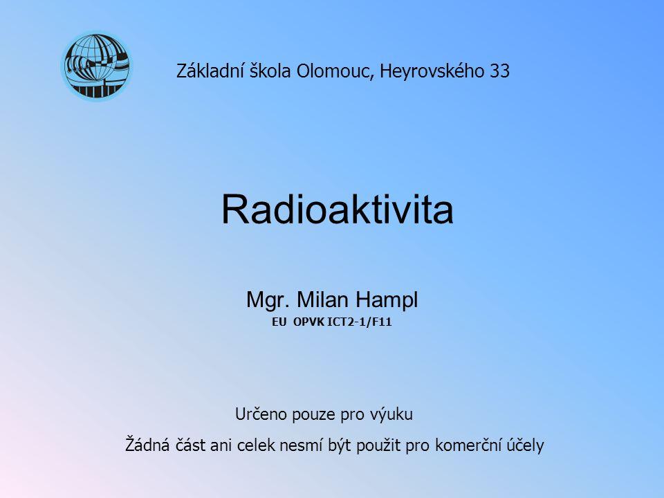 Radioaktivita Mgr. Milan Hampl EU OPVK ICT2-1/F11 Základní škola Olomouc, Heyrovského 33 Určeno pouze pro výuku Žádná část ani celek nesmí být použit